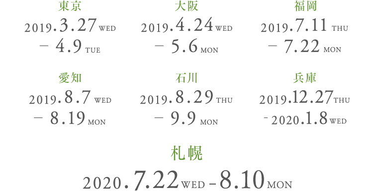 東京:2018.3.27(WED)-4.9(TUE)                  大阪:2019.4.24(TUE)-5.6(SUN)                  福岡:2019.7.11(TUE)-7.22(MON)                  愛知:2019.8.7(WED)-8.19(MON)                  石川:2019.8.29(THU)-9.9(MON)                  兵庫:2019.12.27(FRI)-2020.1.8(WED)                 札幌:2020年7月22日(水)~8月10日(月・祝)